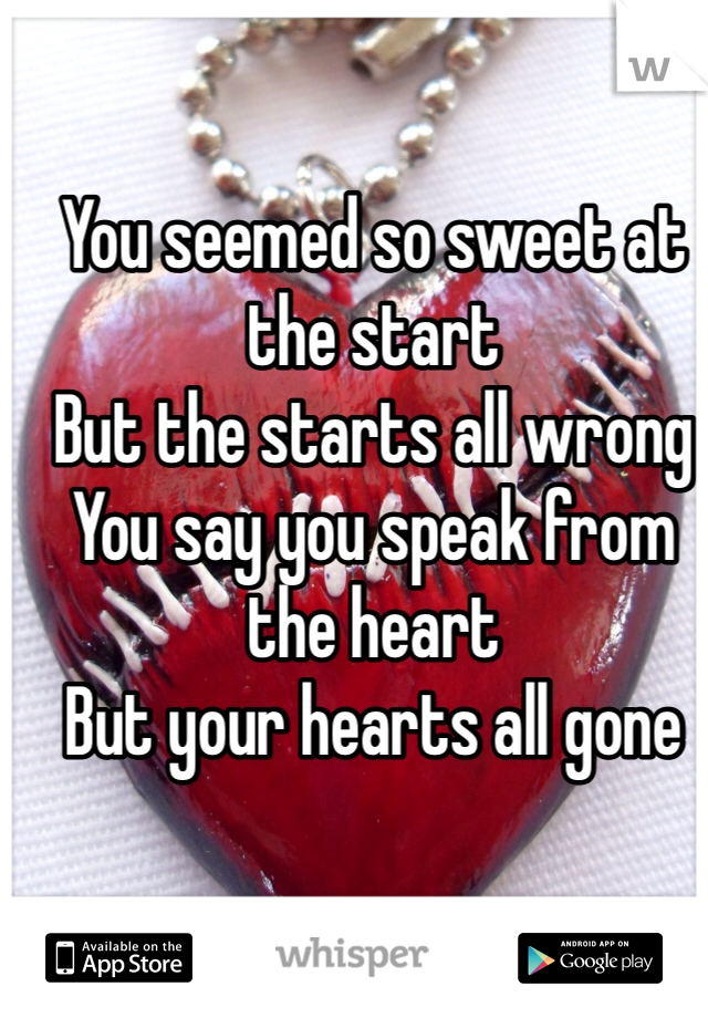 You seemed so sweet at the start But the starts all wrong You say you speak from the heart But your hearts all gone