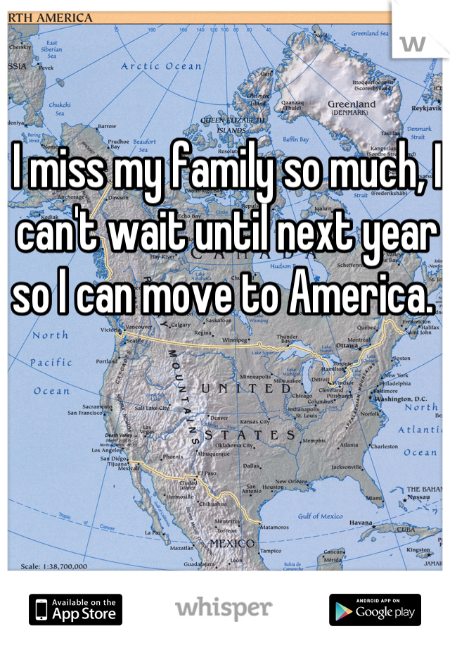 I miss my family so much, I can't wait until next year so I can move to America.
