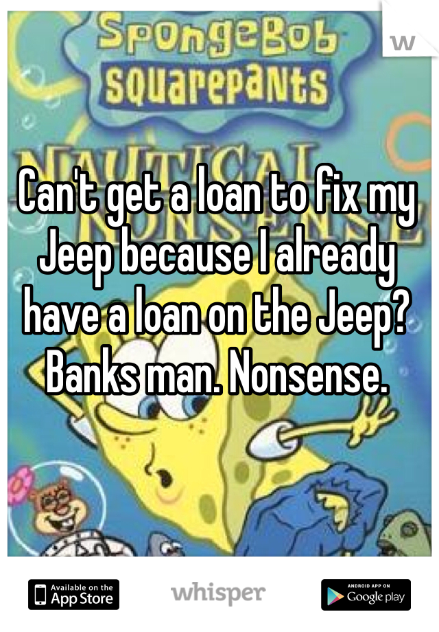 Can't get a loan to fix my Jeep because I already have a loan on the Jeep? Banks man. Nonsense.