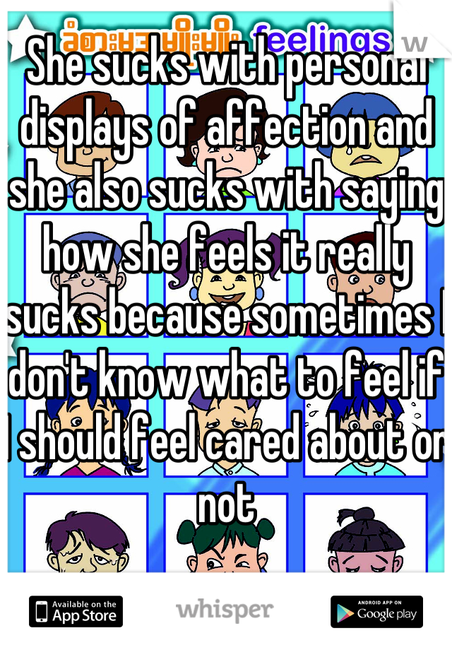 She sucks with personal displays of affection and she also sucks with saying how she feels it really sucks because sometimes I don't know what to feel if I should feel cared about or not