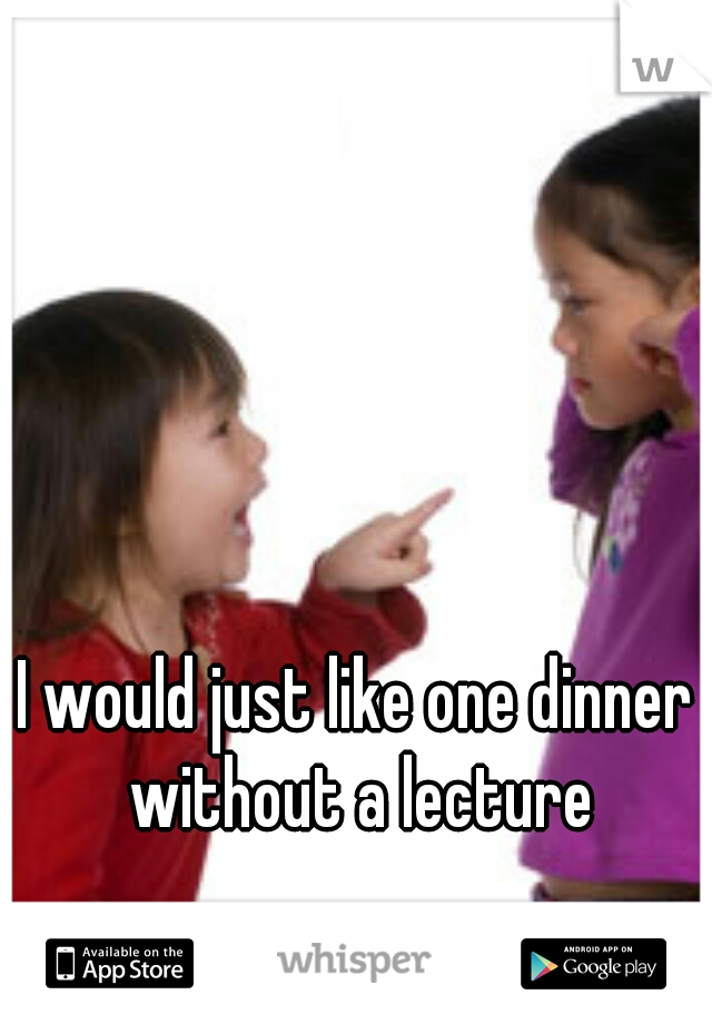 I would just like one dinner without a lecture