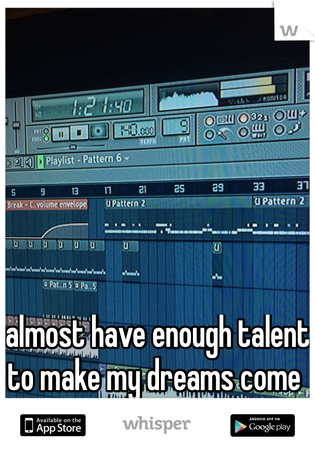I almost have enough talent to make my dreams come true :3