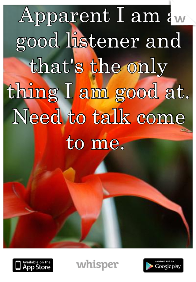 Apparent I am a good listener and that's the only thing I am good at.  Need to talk come to me.