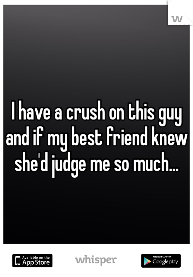 I have a crush on this guy and if my best friend knew she'd judge me so much...