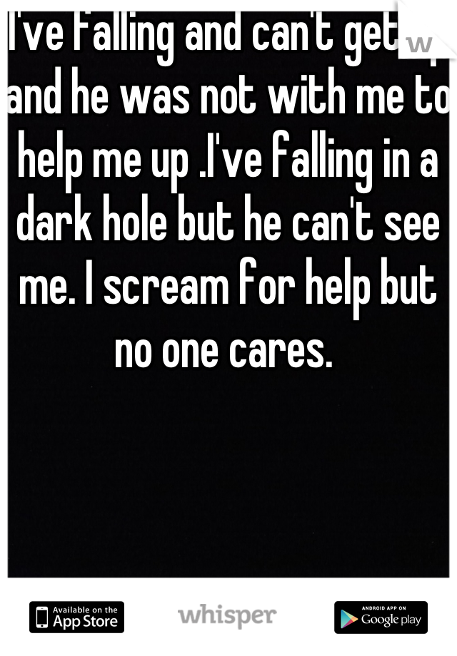 I've falling and can't get up and he was not with me to help me up .I've falling in a dark hole but he can't see me. I scream for help but no one cares.