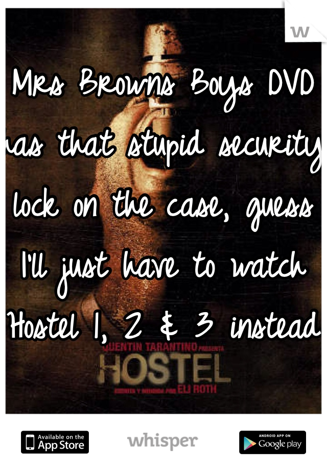 Mrs Browns Boys DVD has that stupid security lock on the case, guess I'll just have to watch Hostel 1, 2 & 3 instead