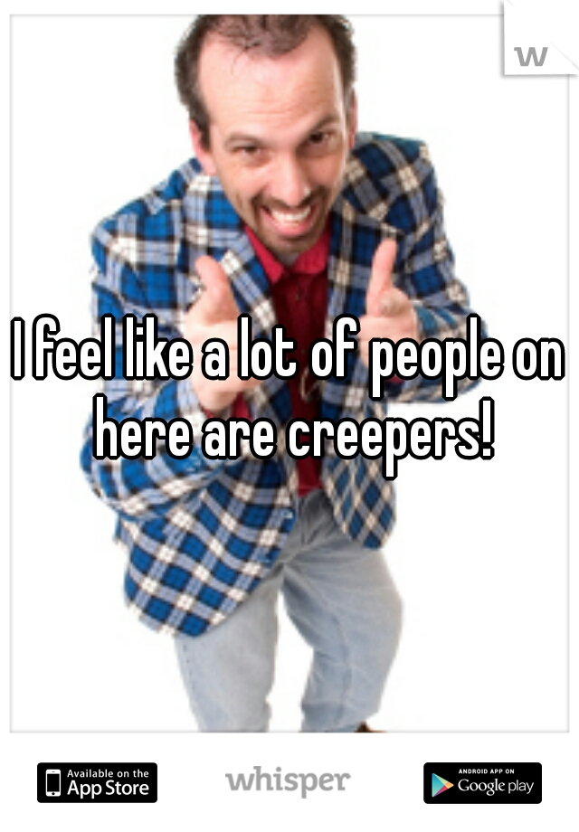 I feel like a lot of people on here are creepers!