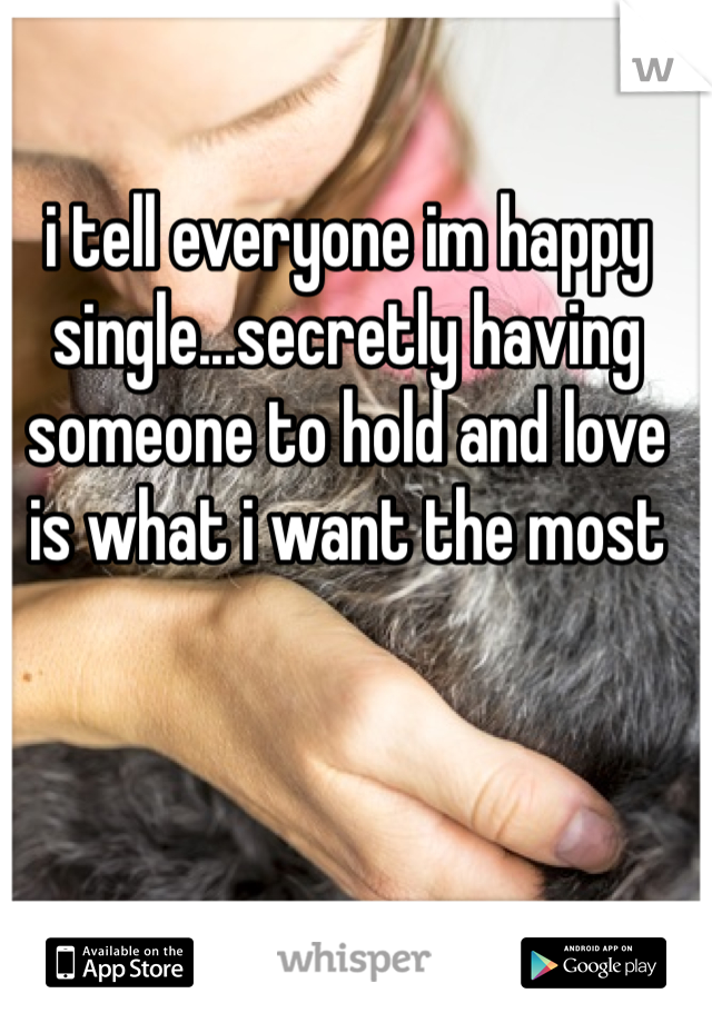 i tell everyone im happy single...secretly having someone to hold and love is what i want the most