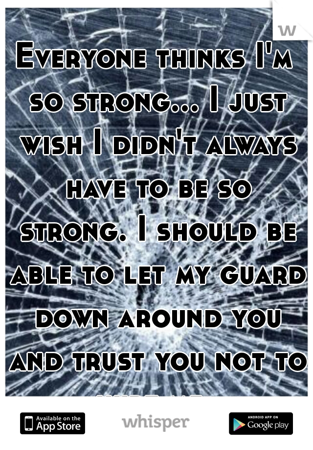 Everyone thinks I'm so strong... I just wish I didn't always have to be so strong. I should be able to let my guard down around you and trust you not to hurt me.