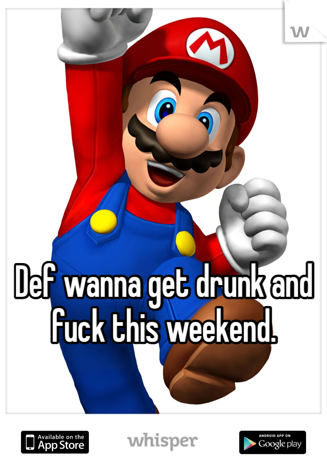 Def wanna get drunk and fuck this weekend.
