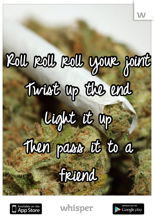 Roll roll roll your joint Twist up the end  Light it up  Then pass it to a friend