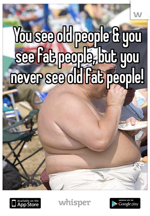 You see old people & you see fat people, but you never see old fat people!