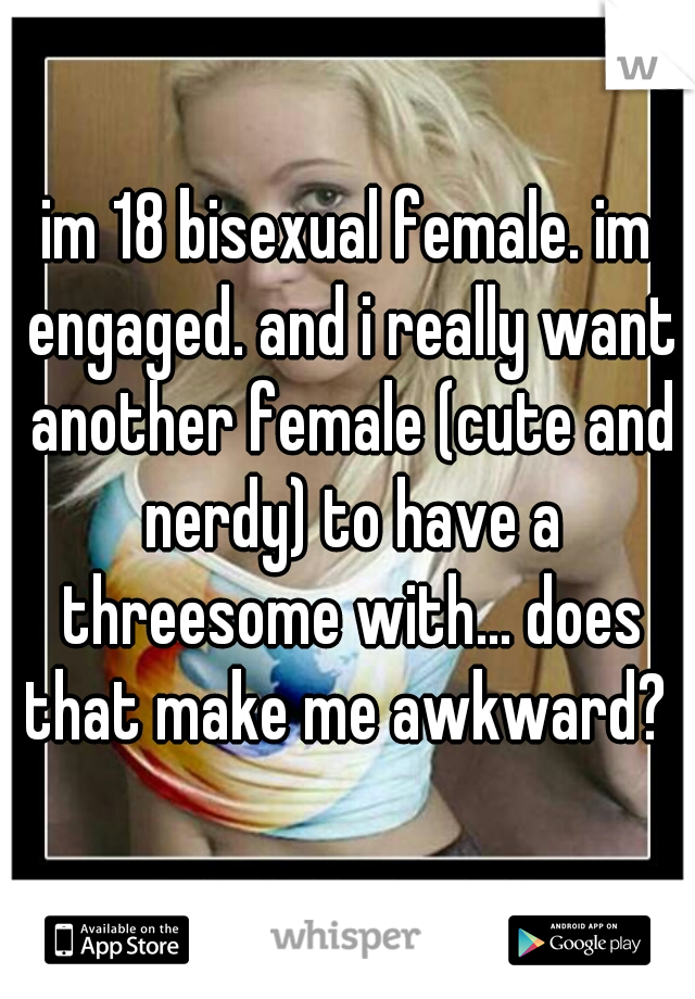 im 18 bisexual female. im engaged. and i really want another female (cute and nerdy) to have a threesome with... does that make me awkward?