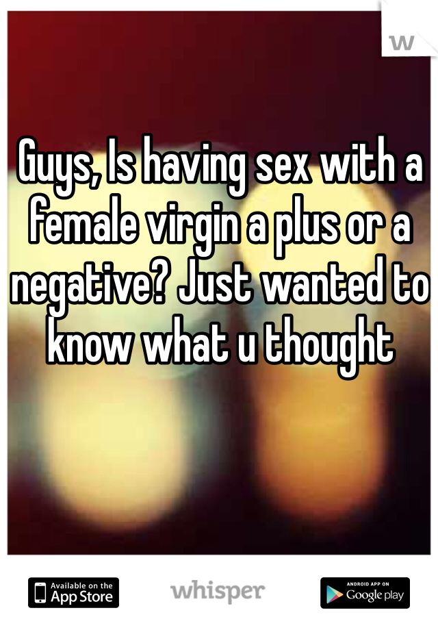 Guys, Is having sex with a female virgin a plus or a negative? Just wanted to know what u thought