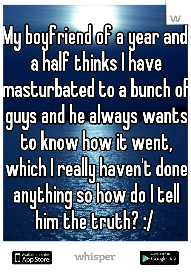 My boyfriend of a year and a half thinks I have masturbated to a bunch of guys and he always wants to know how it went, which I really haven't done anything so how do I tell him the truth? :/