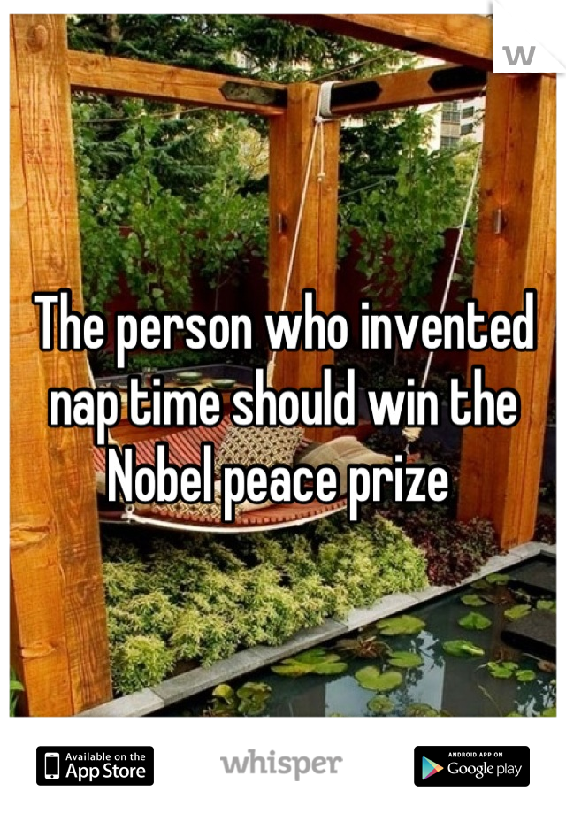 The person who invented nap time should win the Nobel peace prize