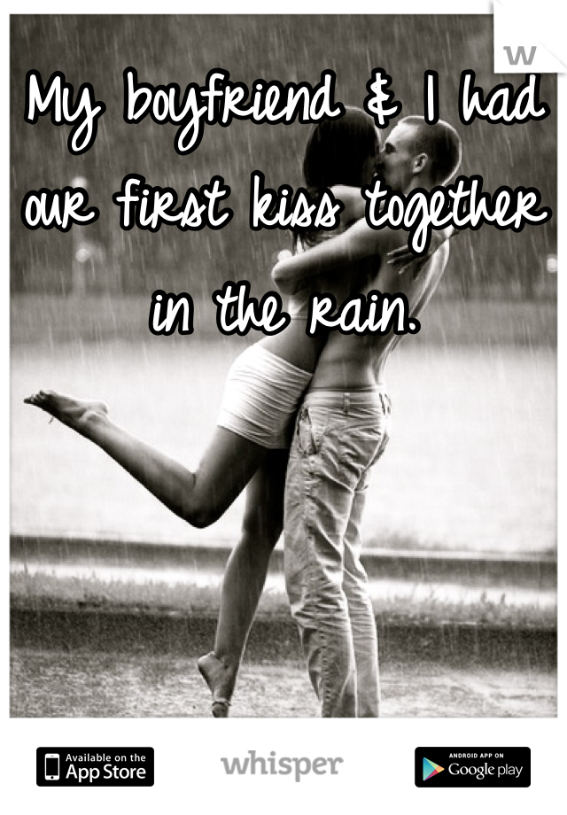 My boyfriend & I had our first kiss together in the rain.