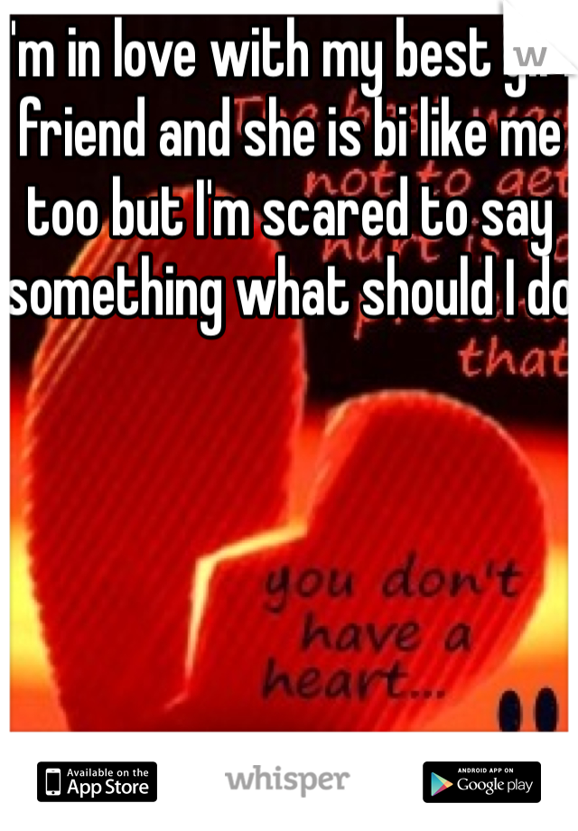 I'm in love with my best girl friend and she is bi like me too but I'm scared to say something what should I do