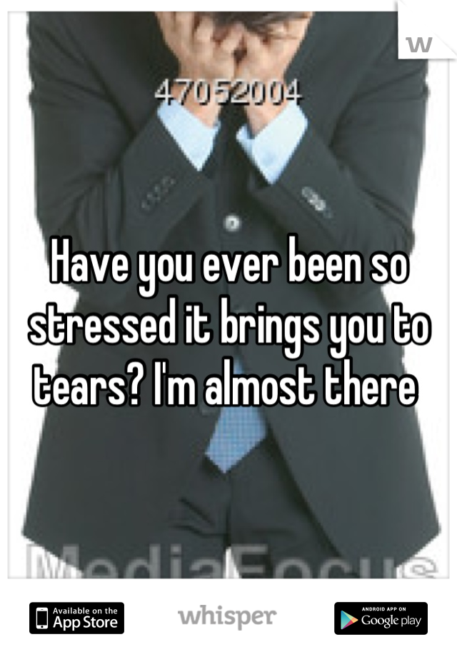 Have you ever been so stressed it brings you to tears? I'm almost there