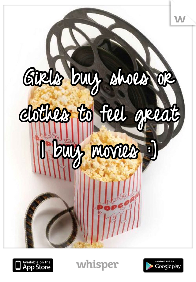 Girls buy shoes or clothes to feel great I buy movies :]