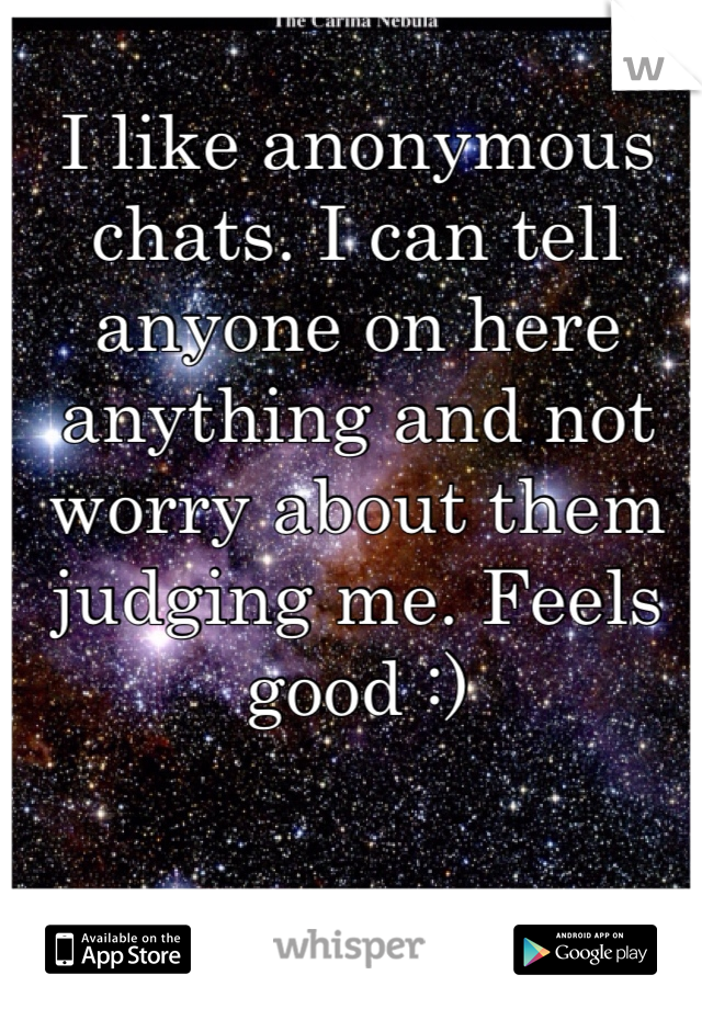 I like anonymous chats. I can tell anyone on here anything and not worry about them judging me. Feels good :)