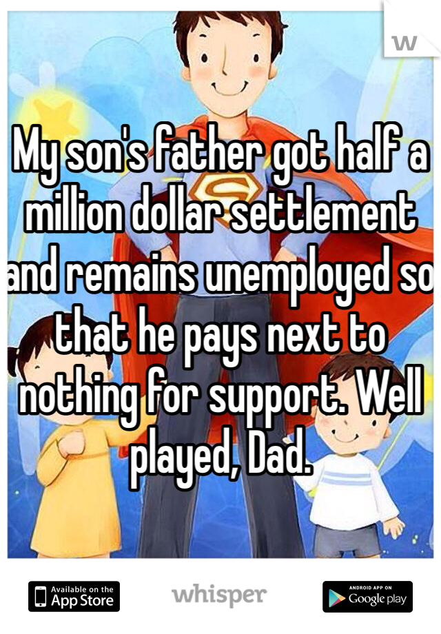 My son's father got half a million dollar settlement and remains unemployed so that he pays next to nothing for support. Well played, Dad.
