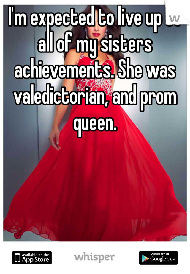 I'm expected to live up to all of my sisters achievements. She was valedictorian, and prom queen.