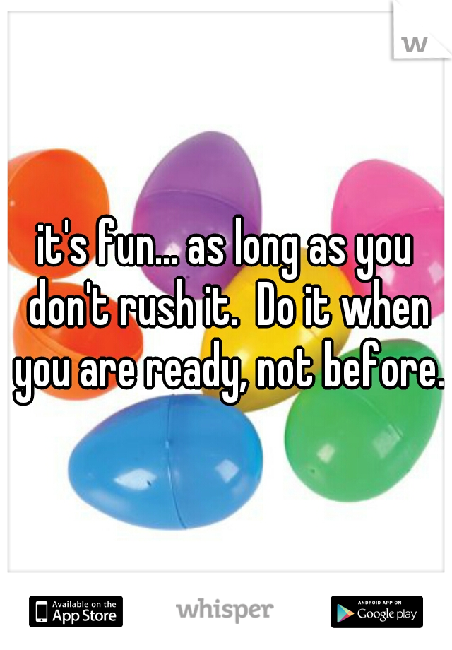 it's fun... as long as you don't rush it.  Do it when you are ready, not before.