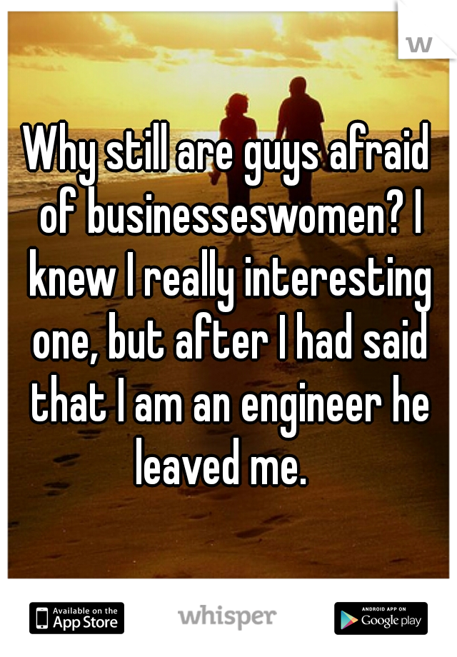 Why still are guys afraid of businesseswomen? I knew I really interesting one, but after I had said that I am an engineer he leaved me.