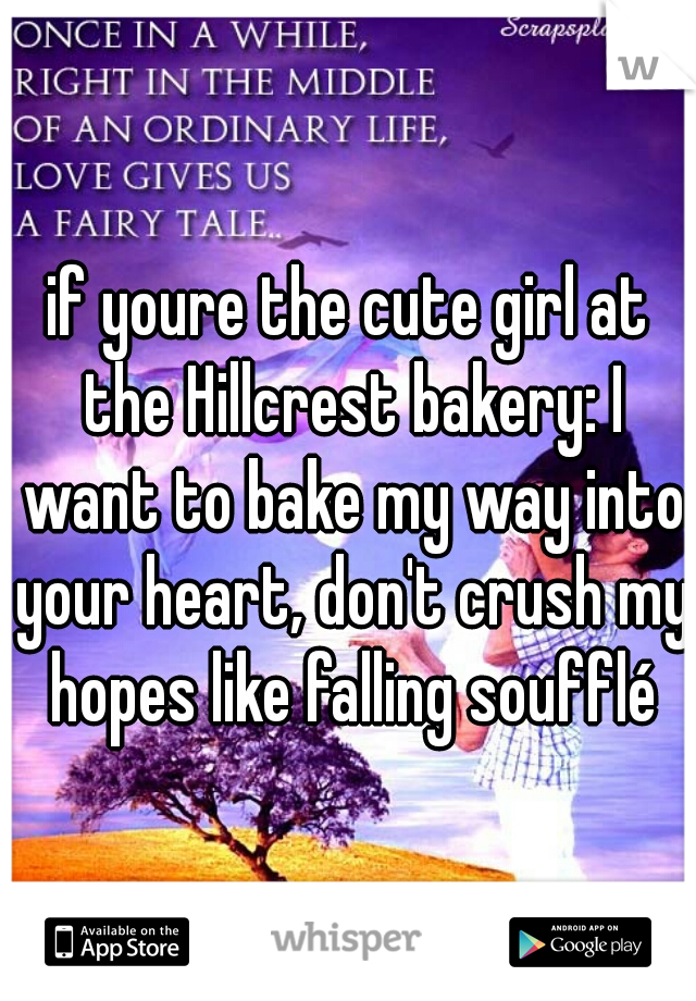 if youre the cute girl at the Hillcrest bakery: I want to bake my way into your heart, don't crush my hopes like falling soufflé