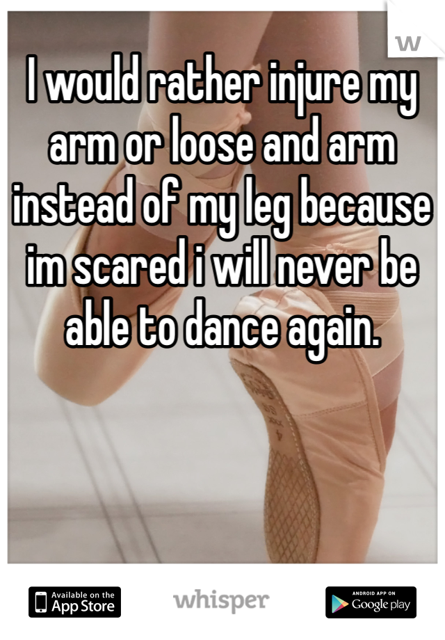 I would rather injure my arm or loose and arm instead of my leg because im scared i will never be able to dance again.