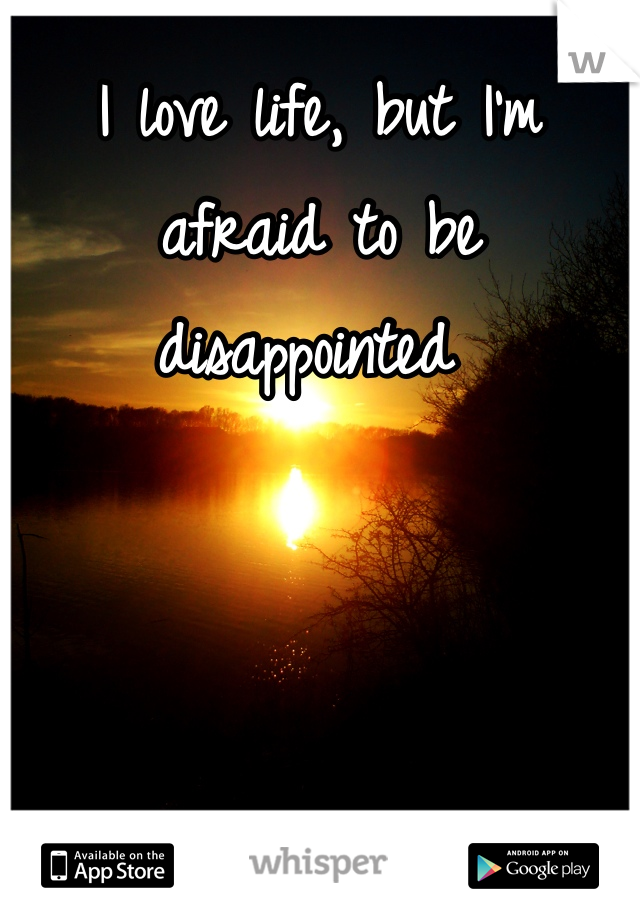 I love life, but I'm afraid to be disappointed