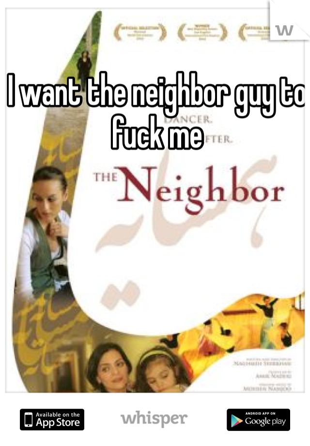 I want the neighbor guy to fuck me
