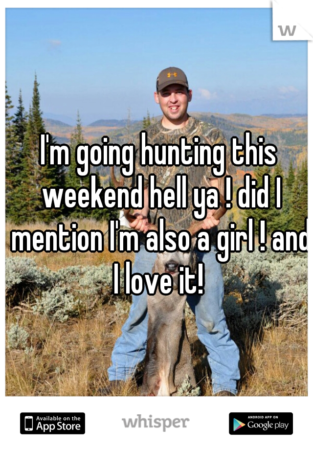 I'm going hunting this weekend hell ya ! did I mention I'm also a girl ! and I love it!