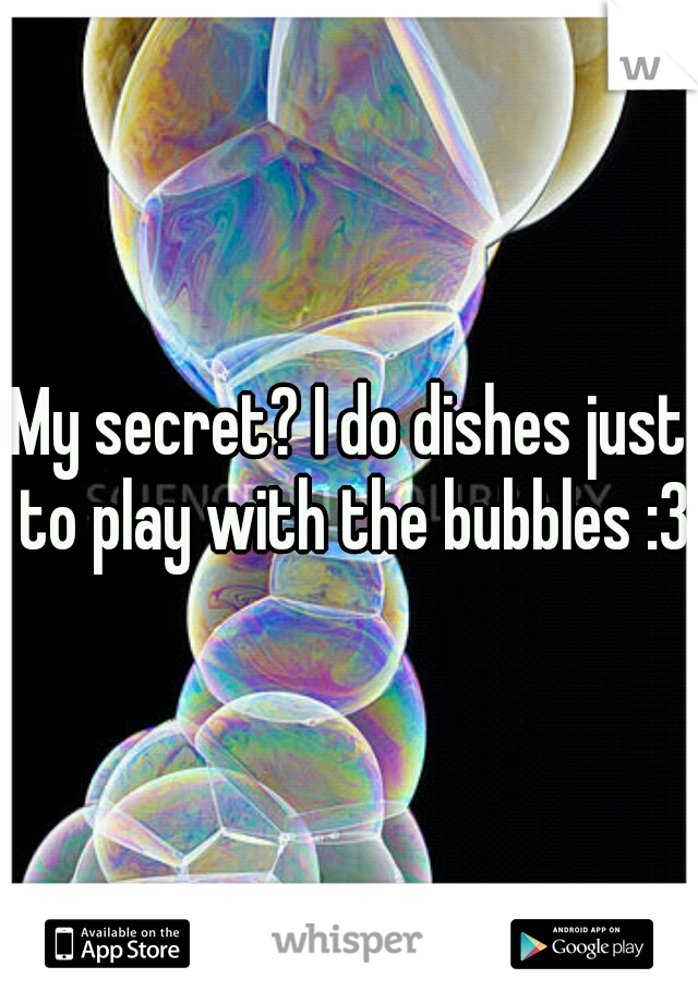 My secret? I do dishes just to play with the bubbles :3