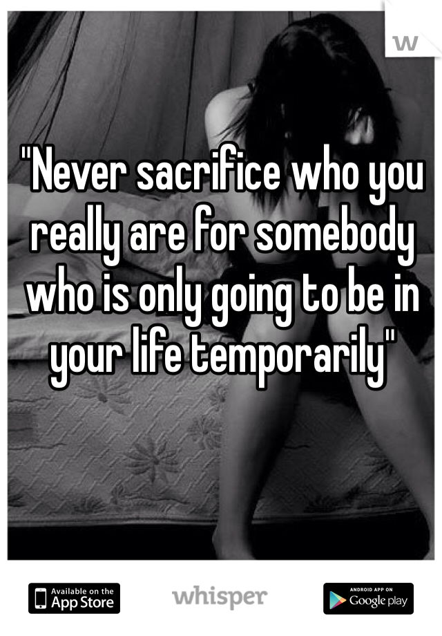 """""""Never sacrifice who you really are for somebody who is only going to be in your life temporarily"""""""