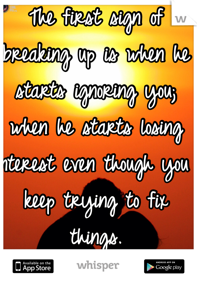 The first sign of breaking up is when he starts ignoring you; when he starts losing interest even though you keep trying to fix things.