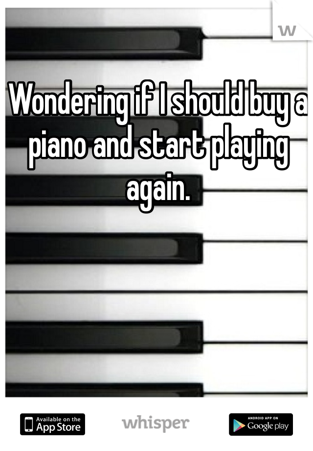 Wondering if I should buy a piano and start playing again.