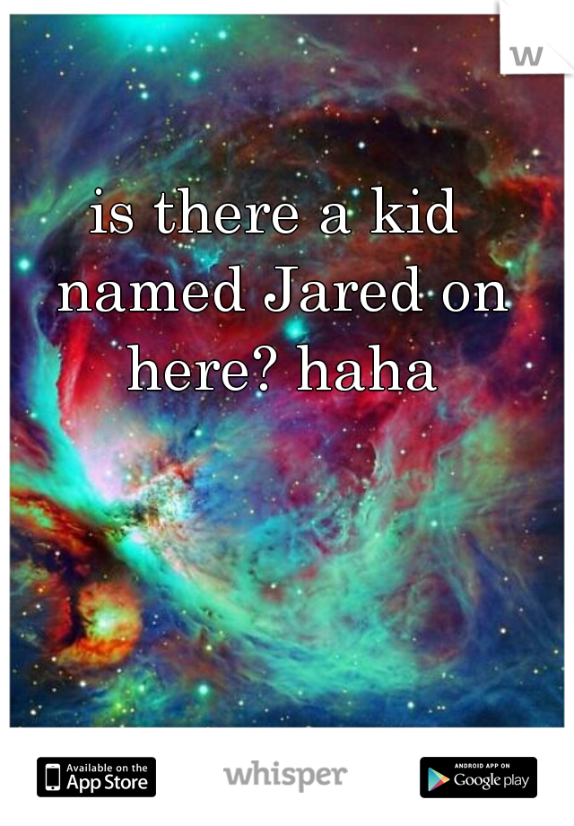 is there a kid named Jared on here? haha