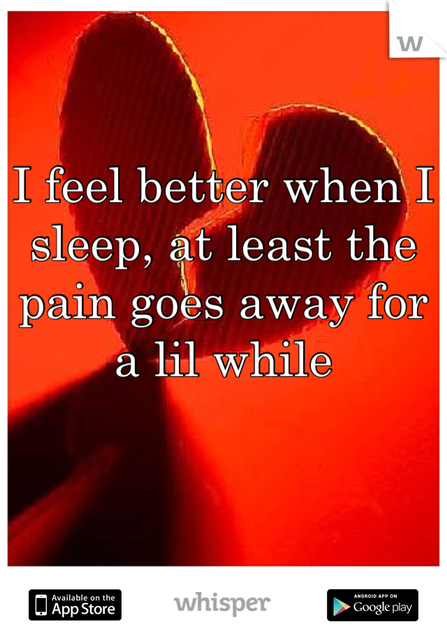 I feel better when I sleep, at least the pain goes away for a lil while