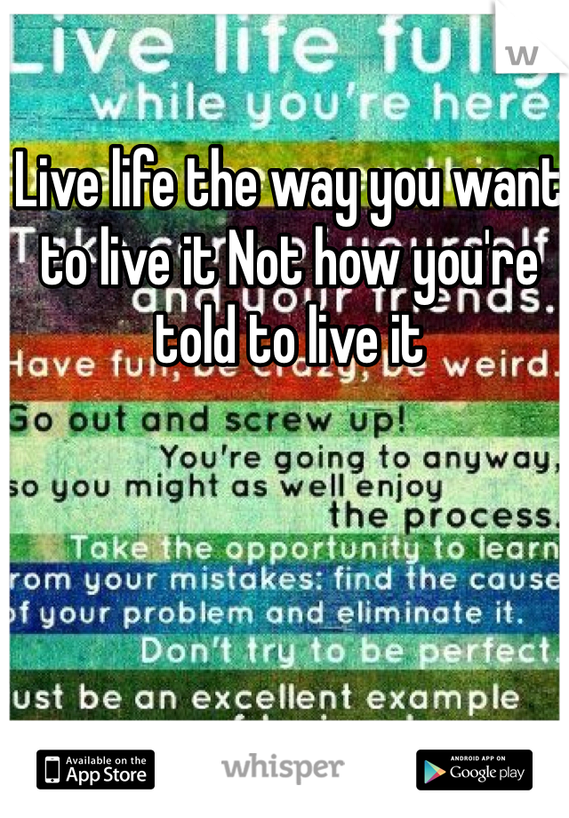Live life the way you want to live it Not how you're told to live it