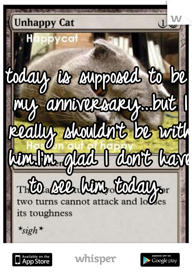 today is supposed to be my anniversary...but I really shouldn't be with him.I'm glad I don't have to see him today.