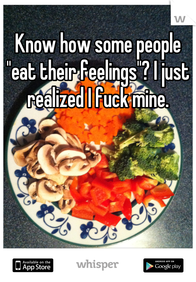 """Know how some people """"eat their feelings""""? I just realized I fuck mine."""