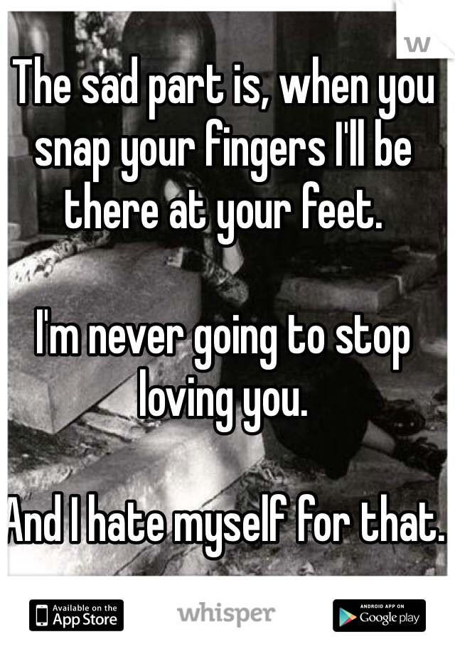 The sad part is, when you snap your fingers I'll be there at your feet.   I'm never going to stop loving you.   And I hate myself for that.