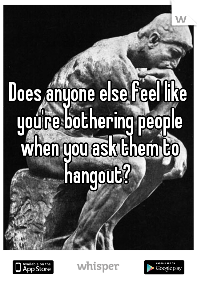 Does anyone else feel like you're bothering people when you ask them to hangout?