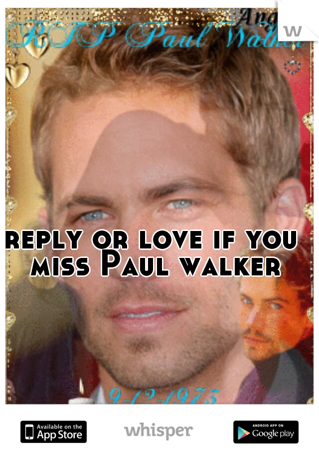 reply or love if you miss Paul walker