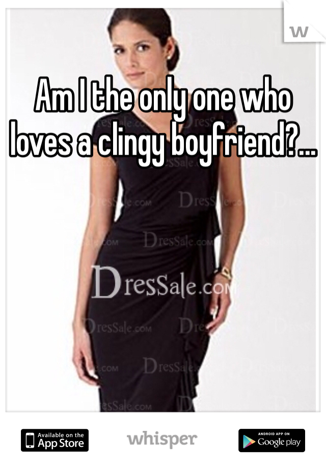Am I the only one who loves a clingy boyfriend?...
