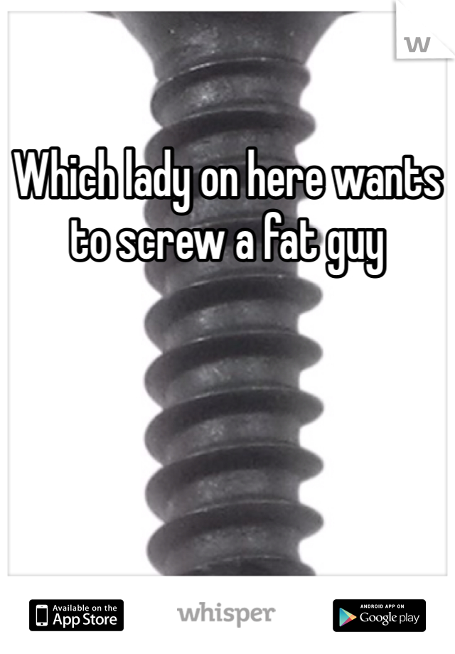 Which lady on here wants to screw a fat guy