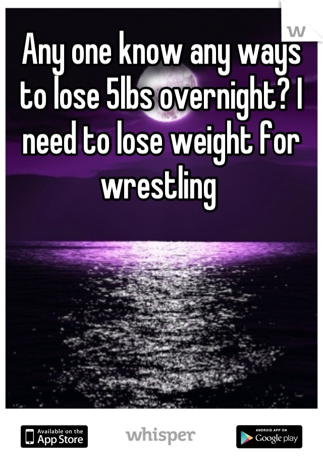 Any one know any ways to lose 5lbs overnight? I need to lose weight for wrestling