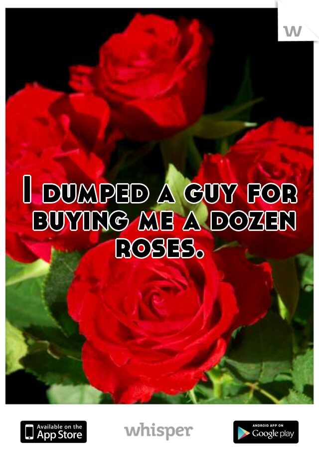 I dumped a guy for buying me a dozen roses.